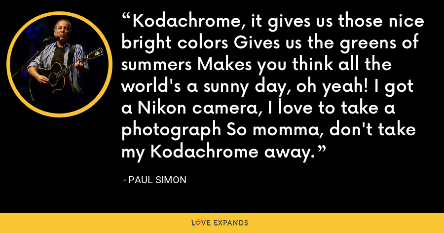 Kodachrome, it gives us those nice bright colors Gives us the greens of summers Makes you think all the world's a sunny day, oh yeah! I got a Nikon camera, I love to take a photograph So momma, don't take my Kodachrome away. - Paul Simon