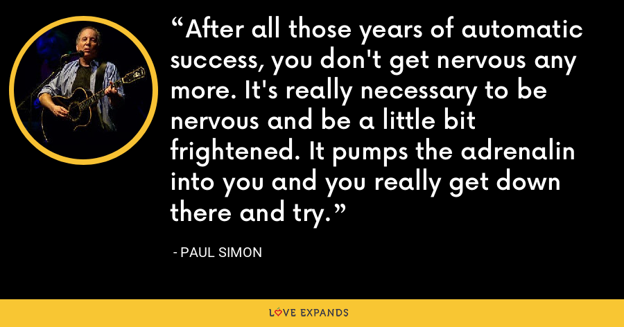 After all those years of automatic success, you don't get nervous any more. It's really necessary to be nervous and be a little bit frightened. It pumps the adrenalin into you and you really get down there and try. - Paul Simon