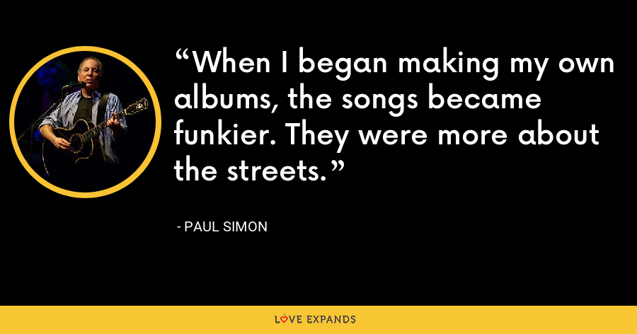 When I began making my own albums, the songs became funkier. They were more about the streets. - Paul Simon