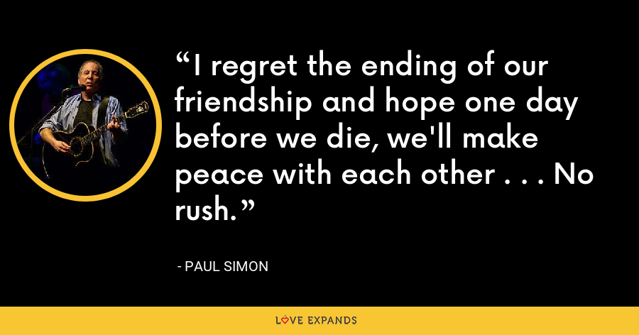 I regret the ending of our friendship and hope one day before we die, we'll make peace with each other . . . No rush. - Paul Simon