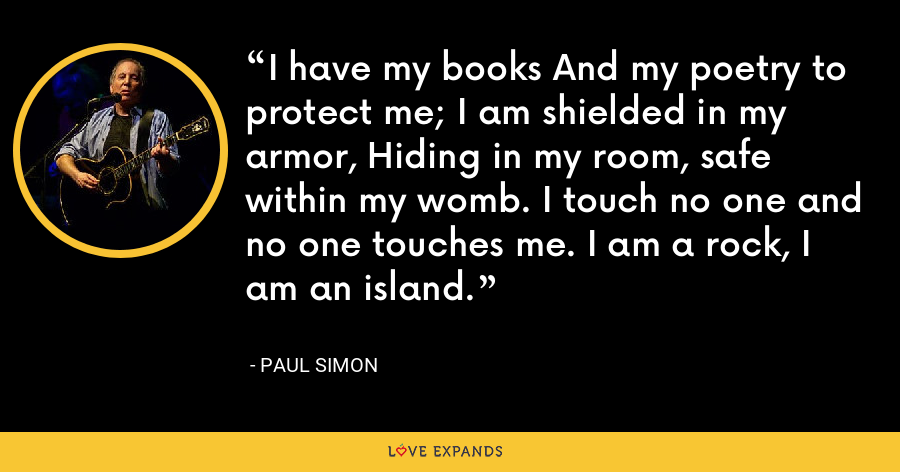 I have my books And my poetry to protect me; I am shielded in my armor, Hiding in my room, safe within my womb. I touch no one and no one touches me. I am a rock, I am an island. - Paul Simon