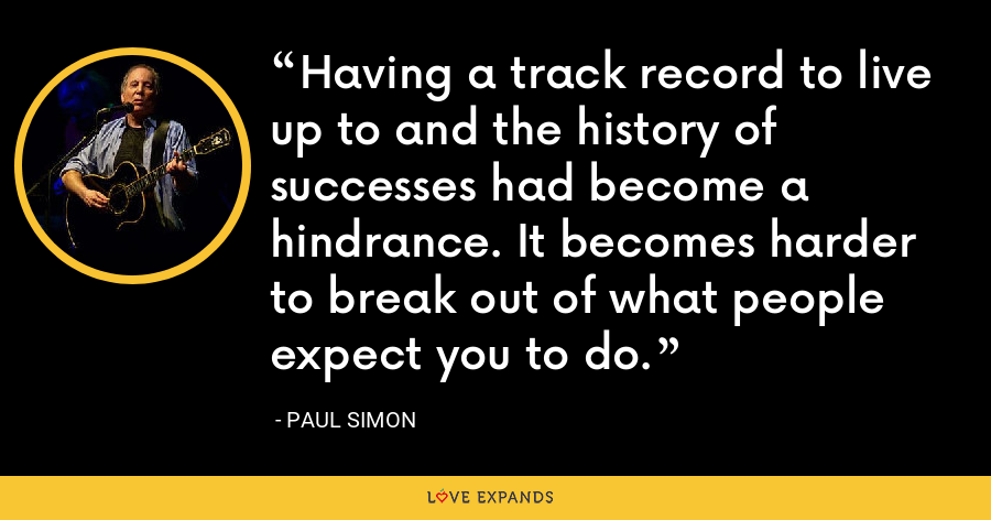Having a track record to live up to and the history of successes had become a hindrance. It becomes harder to break out of what people expect you to do. - Paul Simon