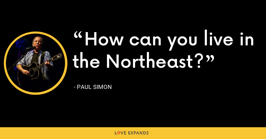 How can you live in the Northeast? - Paul Simon