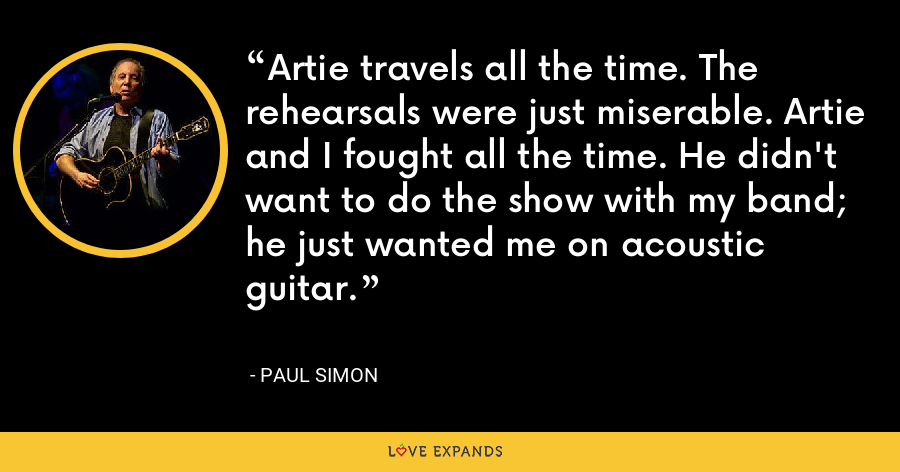 Artie travels all the time. The rehearsals were just miserable. Artie and I fought all the time. He didn't want to do the show with my band; he just wanted me on acoustic guitar. - Paul Simon