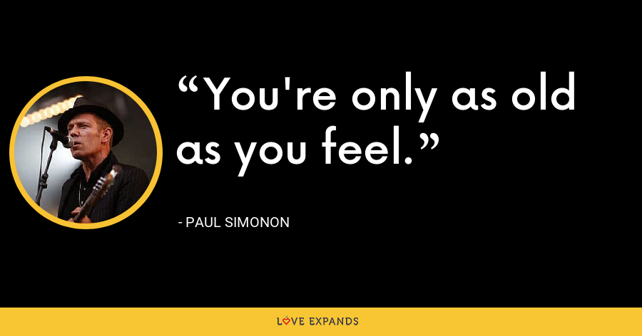 You're only as old as you feel. - Paul Simonon