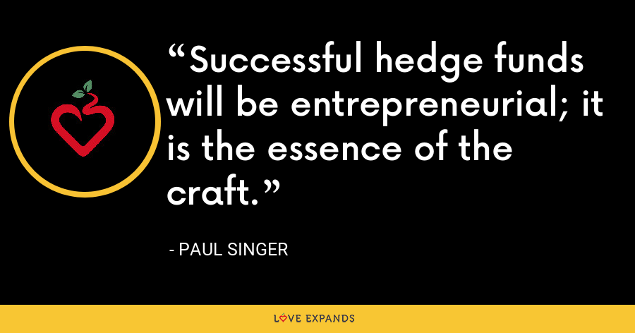 Successful hedge funds will be entrepreneurial; it is the essence of the craft. - Paul Singer