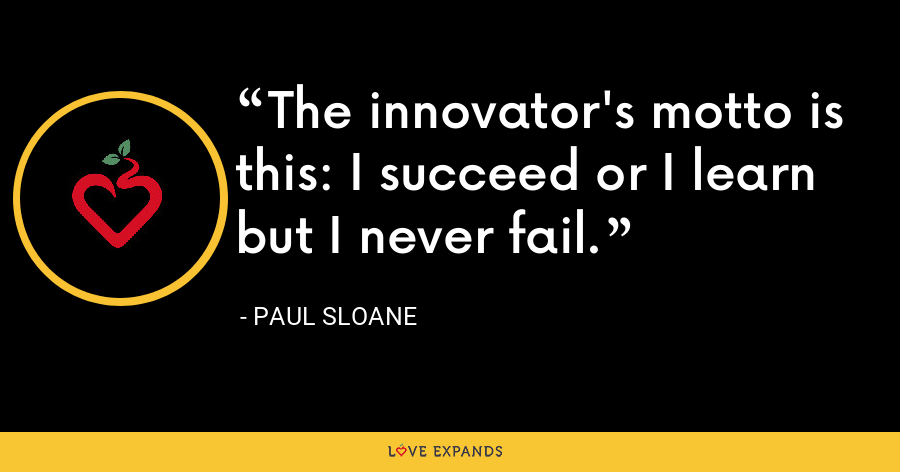 The innovator's motto is this: I succeed or I learn but I never fail. - Paul Sloane