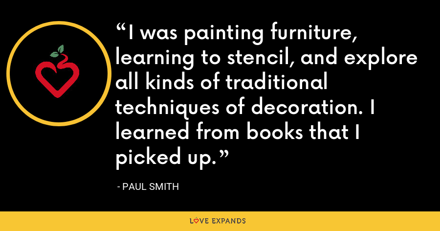 I was painting furniture, learning to stencil, and explore all kinds of traditional techniques of decoration. I learned from books that I picked up. - Paul Smith