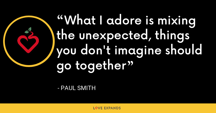 What I adore is mixing the unexpected, things you don't imagine should go together - Paul Smith