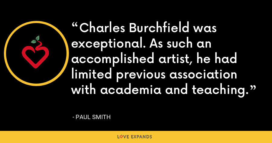 Charles Burchfield was exceptional. As such an accomplished artist, he had limited previous association with academia and teaching. - Paul Smith