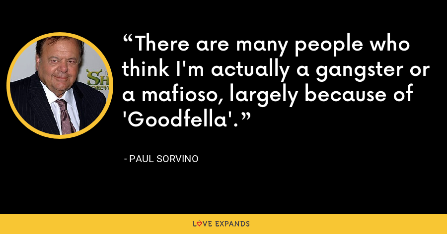 There are many people who think I'm actually a gangster or a mafioso, largely because of 'Goodfella'. - Paul Sorvino