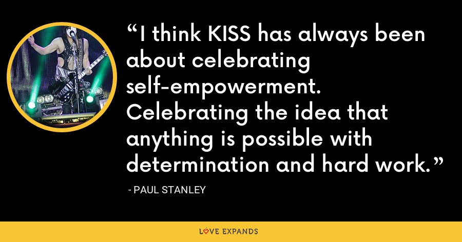 I think KISS has always been about celebrating self-empowerment. Celebrating the idea that anything is possible with determination and hard work. - Paul Stanley