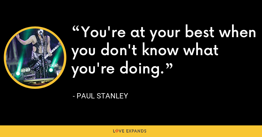 You're at your best when you don't know what you're doing. - Paul Stanley