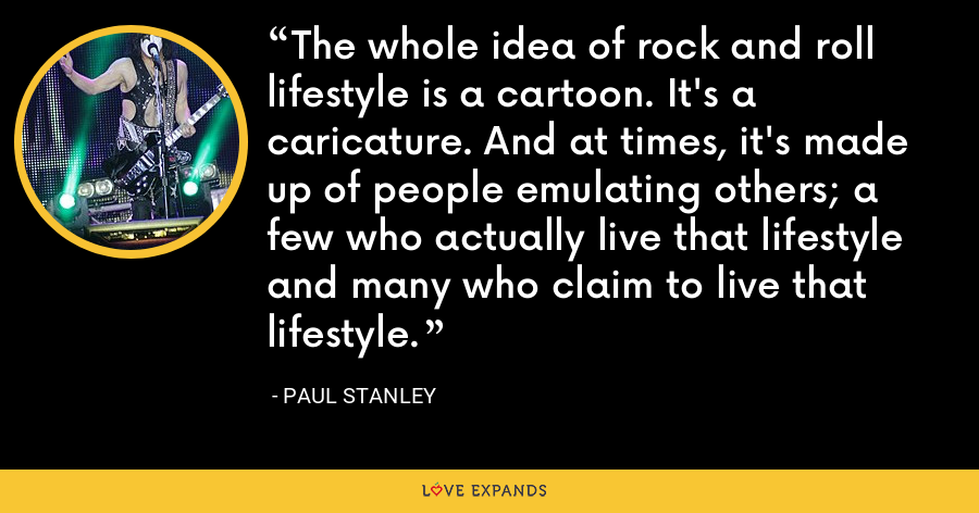 The whole idea of rock and roll lifestyle is a cartoon. It's a caricature. And at times, it's made up of people emulating others; a few who actually live that lifestyle and many who claim to live that lifestyle. - Paul Stanley