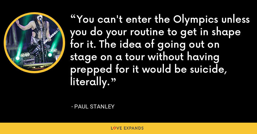 You can't enter the Olympics unless you do your routine to get in shape for it. The idea of going out on stage on a tour without having prepped for it would be suicide, literally. - Paul Stanley