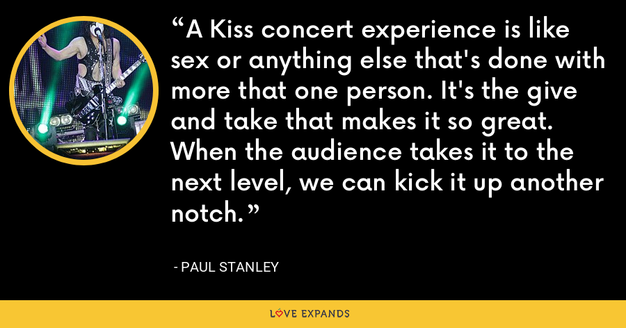 A Kiss concert experience is like sex or anything else that's done with more that one person. It's the give and take that makes it so great. When the audience takes it to the next level, we can kick it up another notch. - Paul Stanley