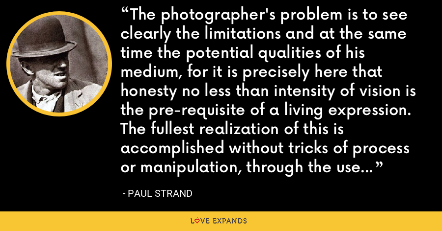 The photographer's problem is to see clearly the limitations and at the same time the potential qualities of his medium, for it is precisely here that honesty no less than intensity of vision is the pre-requisite of a living expression. The fullest realization of this is accomplished without tricks of process or manipulation, through the use of straight photographic methods. - Paul Strand