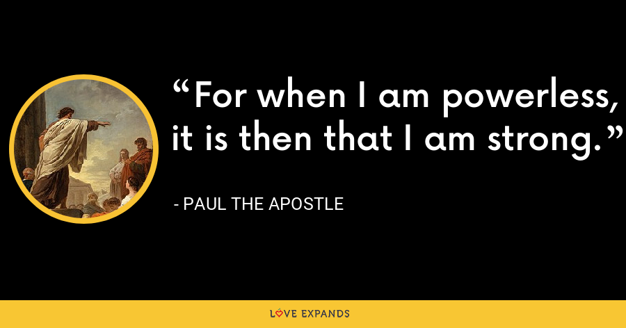 For when I am powerless, it is then that I am strong. - Paul the Apostle