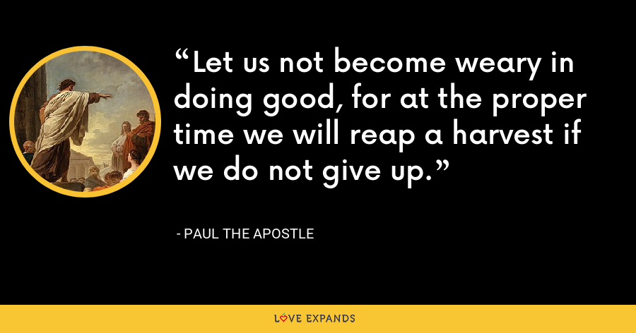 Let us not become weary in doing good, for at the proper time we will reap a harvest if we do not give up. - Paul the Apostle