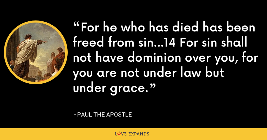For he who has died has been freed from sin...14 For sin shall not have dominion over you, for you are not under law but under grace. - Paul the Apostle