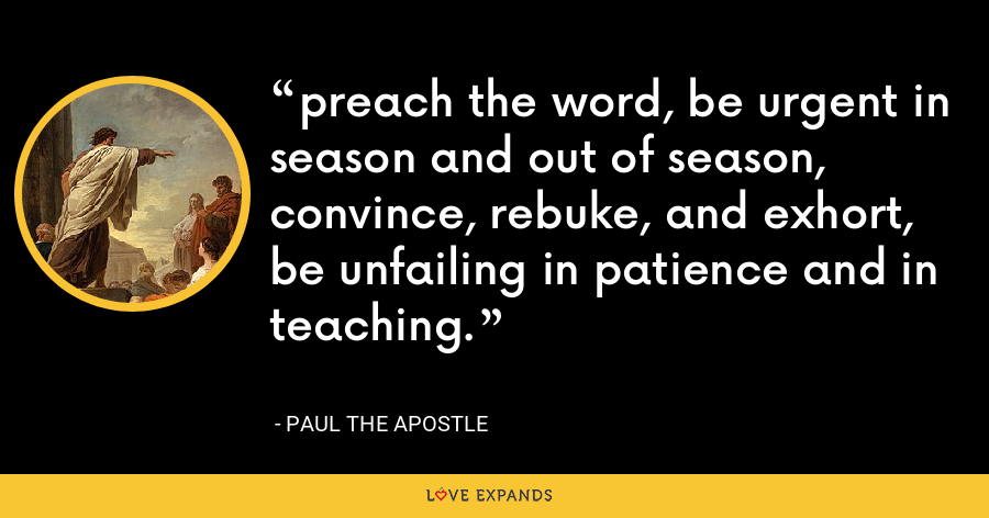 preach the word, be urgent in season and out of season, convince, rebuke, and exhort, be unfailing in patience and in teaching. - Paul the Apostle