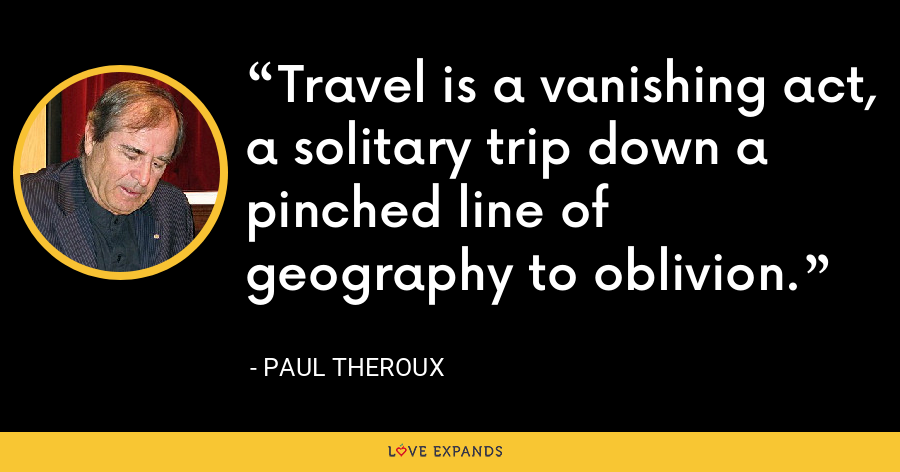 Travel is a vanishing act, a solitary trip down a pinched line of geography to oblivion. - Paul Theroux