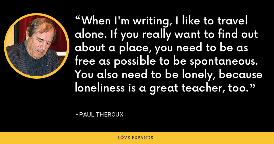 When I'm writing, I like to travel alone. If you really want to find out about a place, you need to be as free as possible to be spontaneous. You also need to be lonely, because loneliness is a great teacher, too. - Paul Theroux