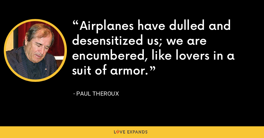 Airplanes have dulled and desensitized us; we are encumbered, like lovers in a suit of armor. - Paul Theroux