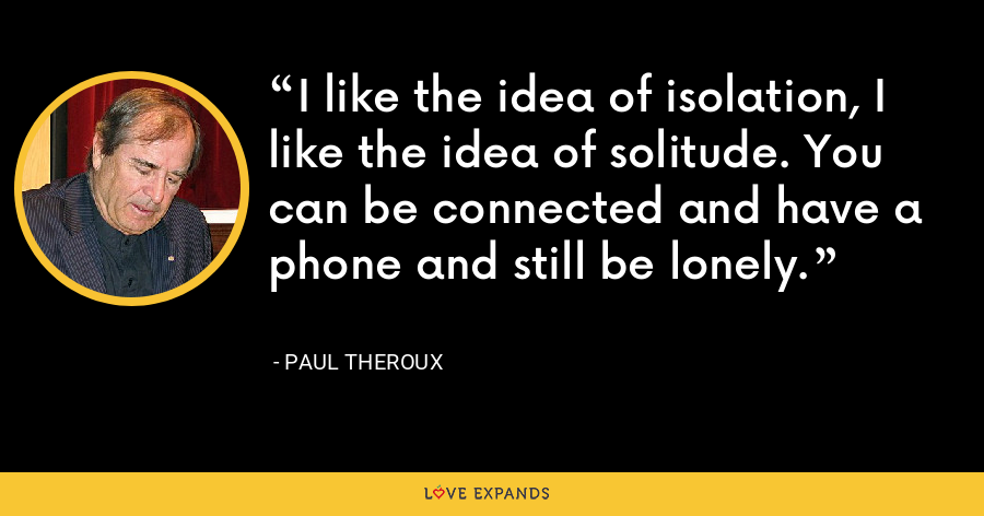 I like the idea of isolation, I like the idea of solitude. You can be connected and have a phone and still be lonely. - Paul Theroux