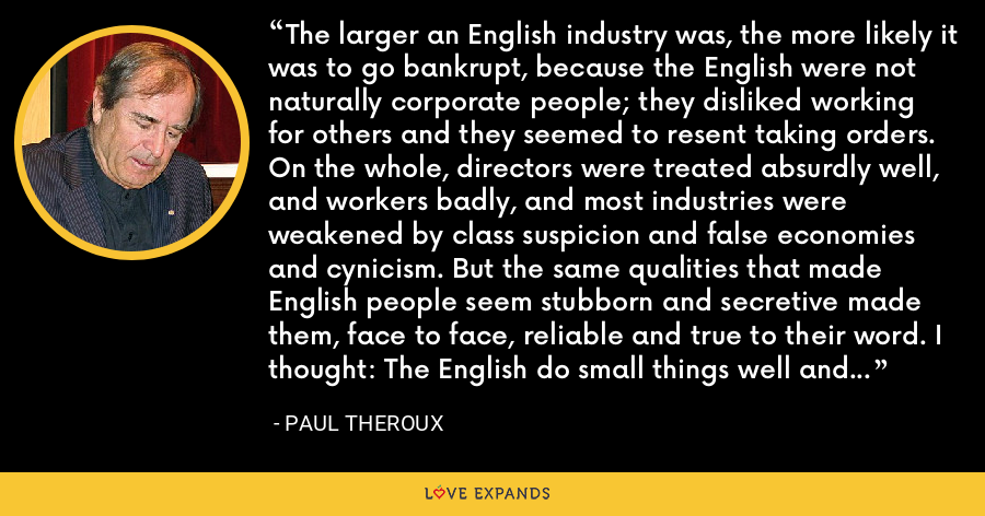 The larger an English industry was, the more likely it was to go bankrupt, because the English were not naturally corporate people; they disliked working for others and they seemed to resent taking orders. On the whole, directors were treated absurdly well, and workers badly, and most industries were weakened by class suspicion and false economies and cynicism. But the same qualities that made English people seem stubborn and secretive made them, face to face, reliable and true to their word. I thought: The English do small things well and big things badly. - Paul Theroux