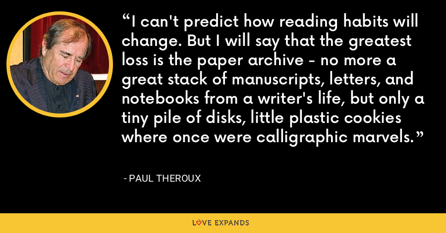 I can't predict how reading habits will change. But I will say that the greatest loss is the paper archive - no more a great stack of manuscripts, letters, and notebooks from a writer's life, but only a tiny pile of disks, little plastic cookies where once were calligraphic marvels. - Paul Theroux