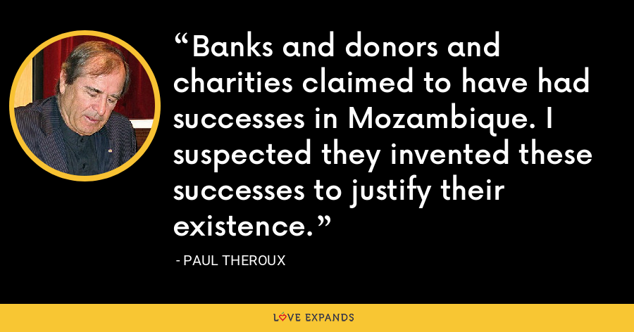 Banks and donors and charities claimed to have had successes in Mozambique. I suspected they invented these successes to justify their existence. - Paul Theroux