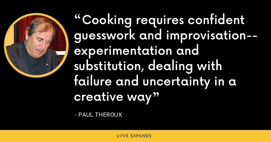 Cooking requires confident guesswork and improvisation-- experimentation and substitution, dealing with failure and uncertainty in a creative way - Paul Theroux