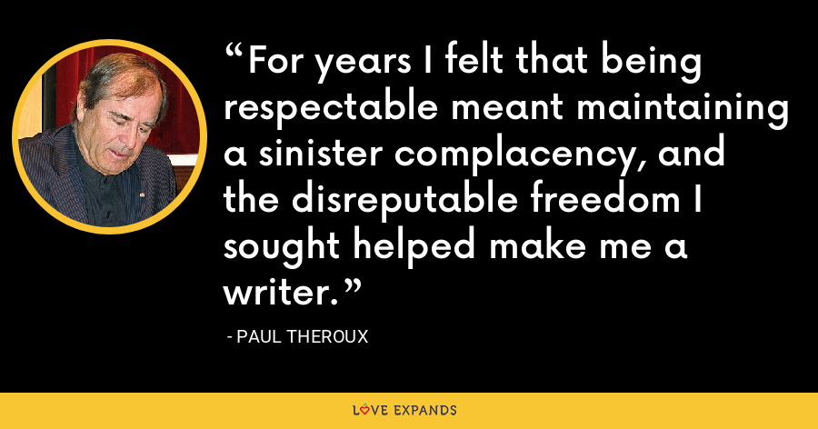 For years I felt that being respectable meant maintaining a sinister complacency, and the disreputable freedom I sought helped make me a writer. - Paul Theroux