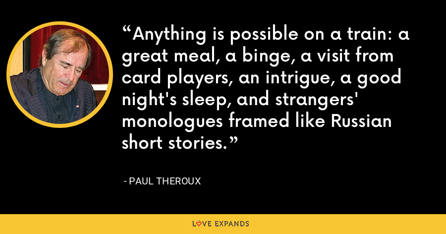 Anything is possible on a train: a great meal, a binge, a visit from card players, an intrigue, a good night's sleep, and strangers' monologues framed like Russian short stories. - Paul Theroux