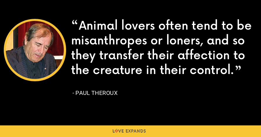 Animal lovers often tend to be misanthropes or loners, and so they transfer their affection to the creature in their control. - Paul Theroux