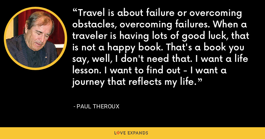 Travel is about failure or overcoming obstacles, overcoming failures. When a traveler is having lots of good luck, that is not a happy book. That's a book you say, well, I don't need that. I want a life lesson. I want to find out - I want a journey that reflects my life. - Paul Theroux