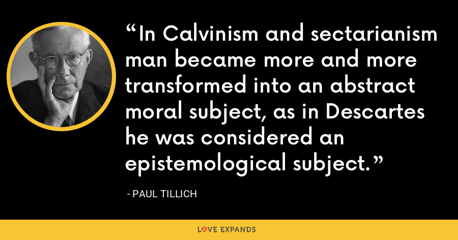 In Calvinism and sectarianism man became more and more transformed into an abstract moral subject, as in Descartes he was considered an epistemological subject. - Paul Tillich
