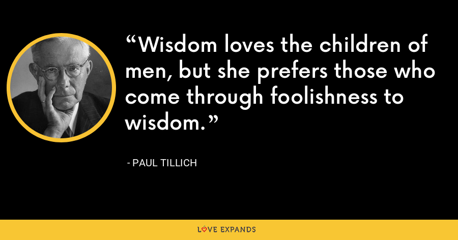 Wisdom loves the children of men, but she prefers those who come through foolishness to wisdom. - Paul Tillich
