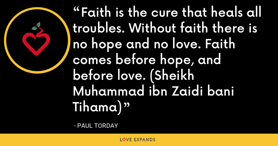Faith is the cure that heals all troubles. Without faith there is no hope and no love. Faith comes before hope, and before love. (Sheikh Muhammad ibn Zaidi bani Tihama) - Paul Torday