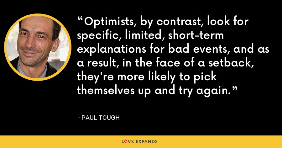 Optimists, by contrast, look for specific, limited, short-term explanations for bad events, and as a result, in the face of a setback, they're more likely to pick themselves up and try again. - Paul Tough