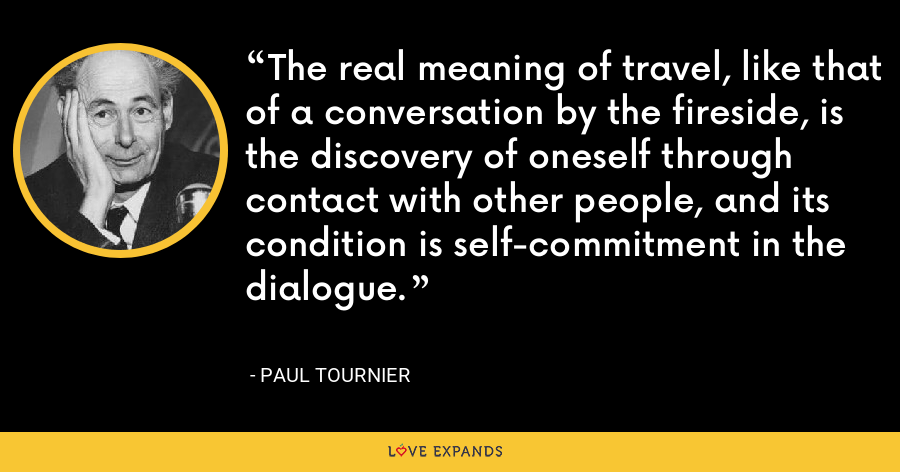 The real meaning of travel, like that of a conversation by the fireside, is the discovery of oneself through contact with other people, and its condition is self-commitment in the dialogue. - Paul Tournier