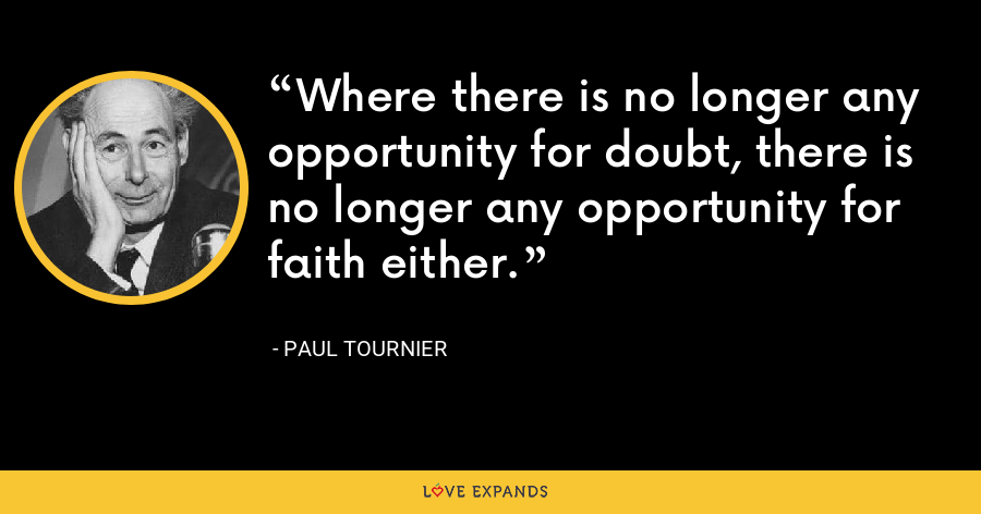 Where there is no longer any opportunity for doubt, there is no longer any opportunity for faith either. - Paul Tournier