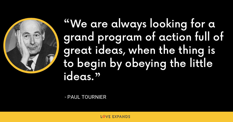 We are always looking for a grand program of action full of great ideas, when the thing is to begin by obeying the little ideas. - Paul Tournier