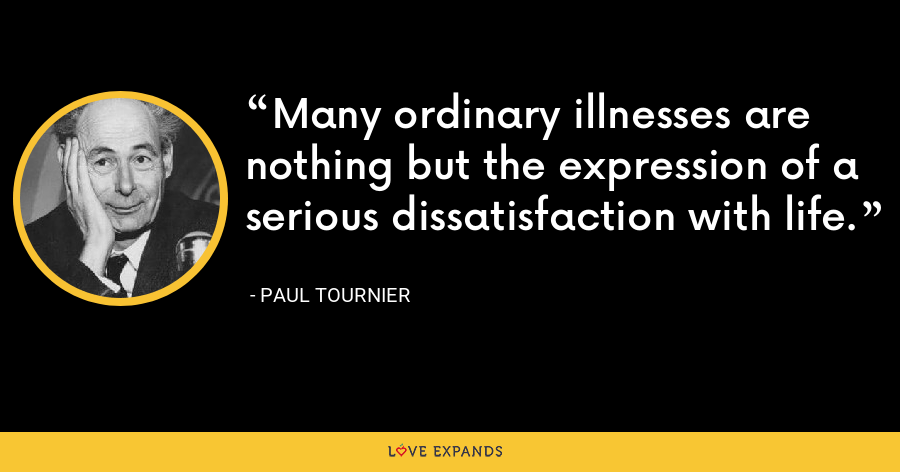 Many ordinary illnesses are nothing but the expression of a serious dissatisfaction with life. - Paul Tournier