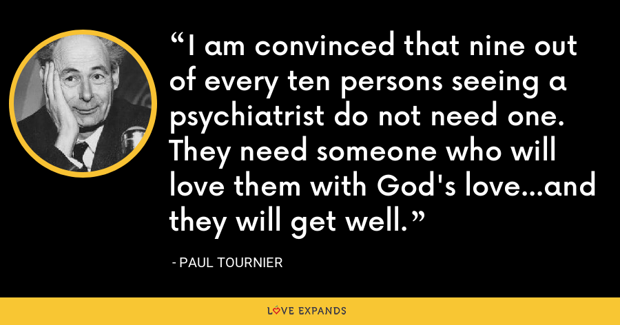 I am convinced that nine out of every ten persons seeing a psychiatrist do not need one. They need someone who will love them with God's love...and they will get well. - Paul Tournier