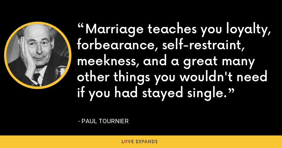 Marriage teaches you loyalty, forbearance, self-restraint, meekness, and a great many other things you wouldn't need if you had stayed single. - Paul Tournier