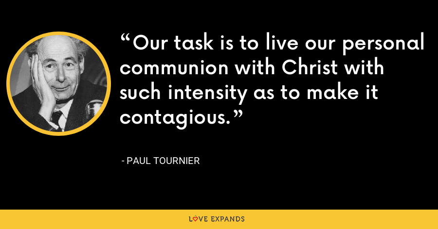 Our task is to live our personal communion with Christ with such intensity as to make it contagious. - Paul Tournier