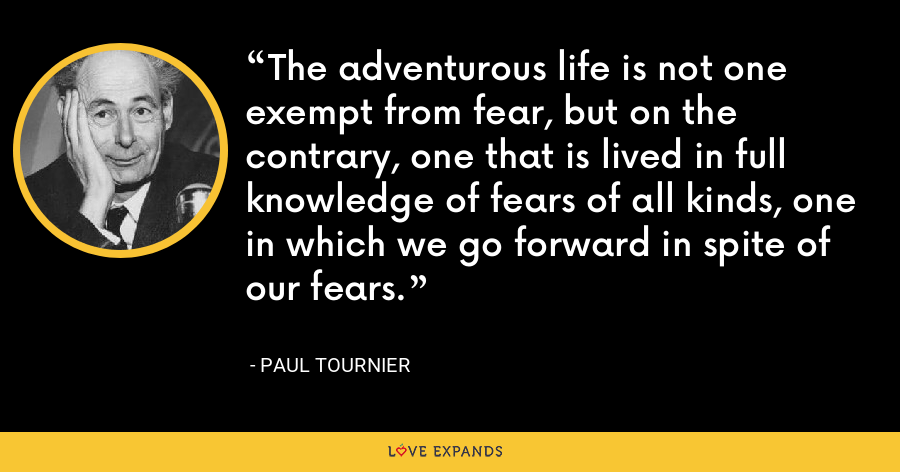 The adventurous life is not one exempt from fear, but on the contrary, one that is lived in full knowledge of fears of all kinds, one in which we go forward in spite of our fears. - Paul Tournier