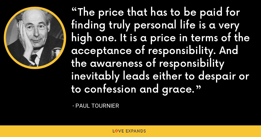 The price that has to be paid for finding truly personal life is a very high one. It is a price in terms of the acceptance of responsibility. And the awareness of responsibility inevitably leads either to despair or to confession and grace. - Paul Tournier